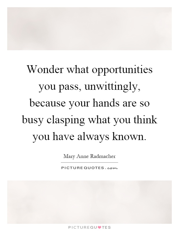 Wonder what opportunities you pass, unwittingly, because your hands are so busy clasping what you think you have always known Picture Quote #1