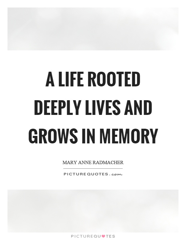 In Memory Of Quotes | A Life Rooted Deeply Lives And Grows In Memory Picture Quotes