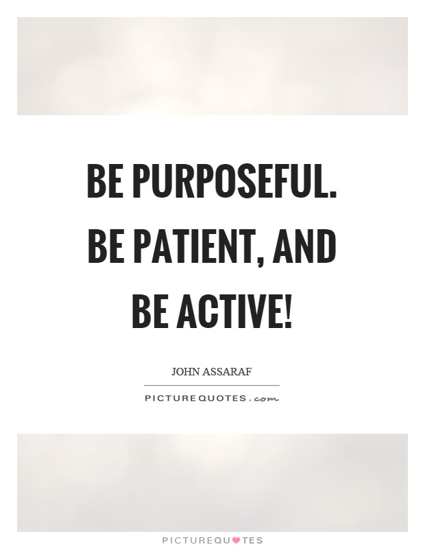 Be purposeful. Be patient, and be active! Picture Quote #1