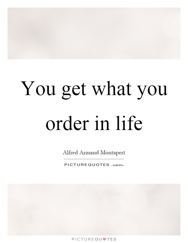 You get what you order in life Picture Quote #1