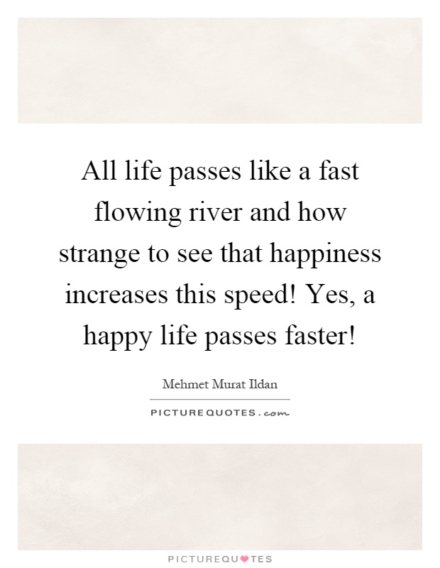 All life passes like a fast flowing river and how strange to see that happiness increases this speed! Yes, a happy life passes faster! Picture Quote #1