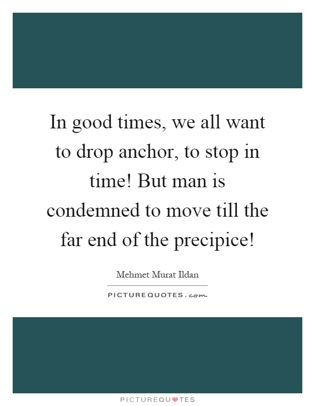 In good times, we all want to drop anchor, to stop in time! But man is condemned to move till the far end of the precipice! Picture Quote #1