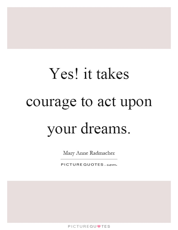 Yes! it takes courage to act upon your dreams Picture Quote #1
