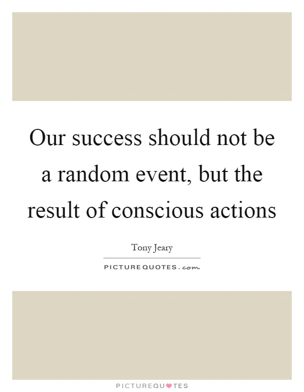 Our success should not be a random event, but the result of conscious actions Picture Quote #1
