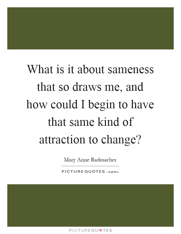 What is it about sameness that so draws me, and how could I begin to have that same kind of attraction to change? Picture Quote #1