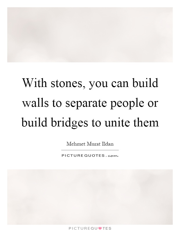With stones, you can build walls to separate people or build bridges to unite them Picture Quote #1