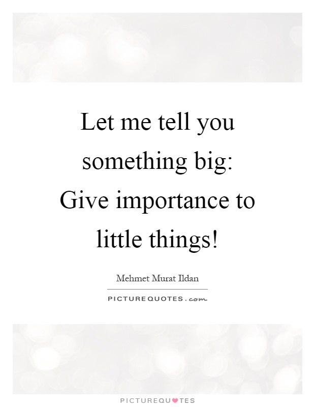 Let me tell you something big: Give importance to little things! Picture Quote #1