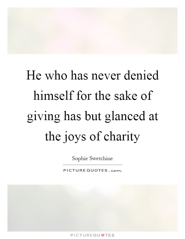 He who has never denied himself for the sake of giving has but glanced at the joys of charity Picture Quote #1