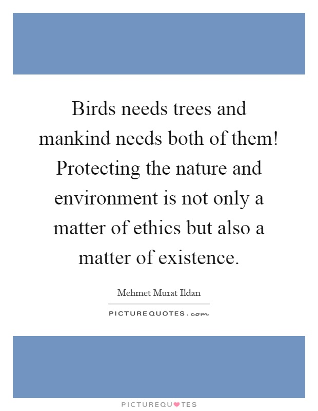 Birds needs trees and mankind needs both of them! Protecting the nature and environment is not only a matter of ethics but also a matter of existence Picture Quote #1