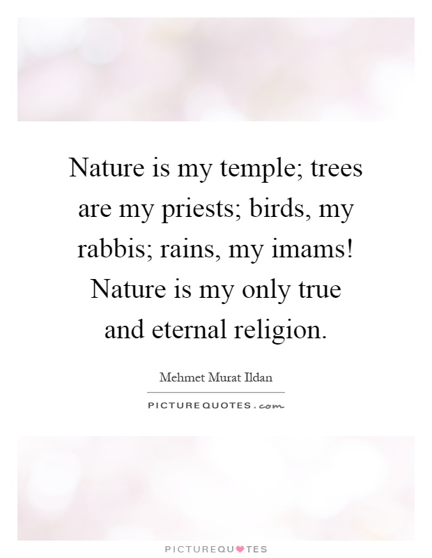 Nature is my temple; trees are my priests; birds, my rabbis; rains, my imams! Nature is my only true and eternal religion Picture Quote #1