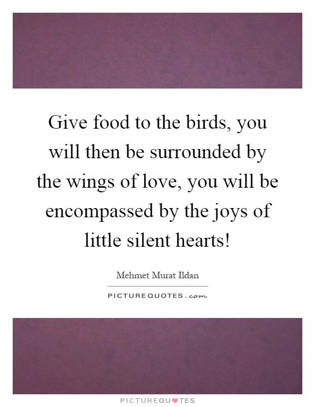 Give food to the birds, you will then be surrounded by the wings of love, you will be encompassed by the joys of little silent hearts! Picture Quote #1