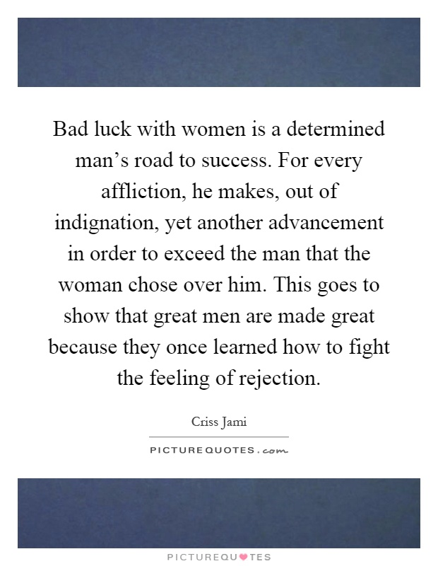 Bad luck with women is a determined man's road to success. For every affliction, he makes, out of indignation, yet another advancement in order to exceed the man that the woman chose over him. This goes to show that great men are made great because they once learned how to fight the feeling of rejection Picture Quote #1