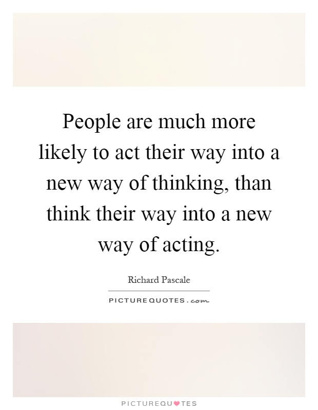 People are much more likely to act their way into a new way of thinking, than think their way into a new way of acting Picture Quote #1