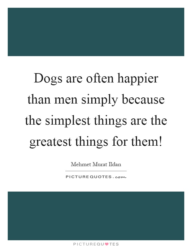 Dogs are often happier than men simply because the simplest things are the greatest things for them! Picture Quote #1