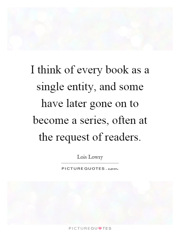 I think of every book as a single entity, and some have later gone on to become a series, often at the request of readers Picture Quote #1