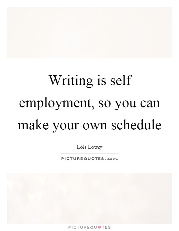 Writing is self employment, so you can make your own schedule Picture Quote #1