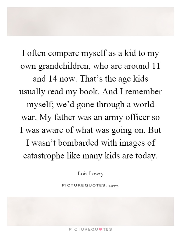 I often compare myself as a kid to my own grandchildren, who are around 11 and 14 now. That's the age kids usually read my book. And I remember myself; we'd gone through a world war. My father was an army officer so I was aware of what was going on. But I wasn't bombarded with images of catastrophe like many kids are today Picture Quote #1