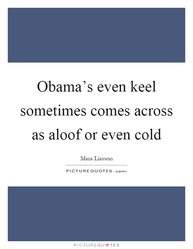 Obama's even keel sometimes comes across as aloof or even cold Picture Quote #1