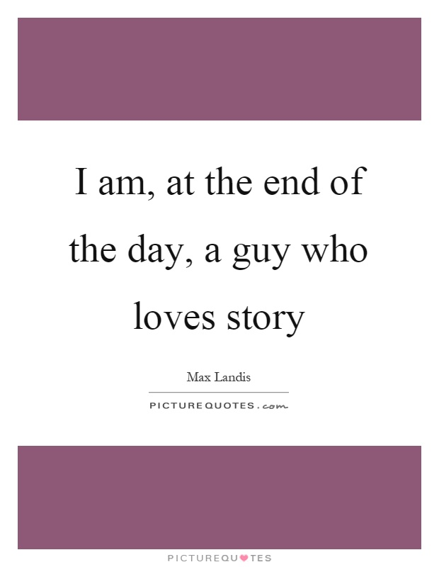 I am, at the end of the day, a guy who loves story Picture Quote #1