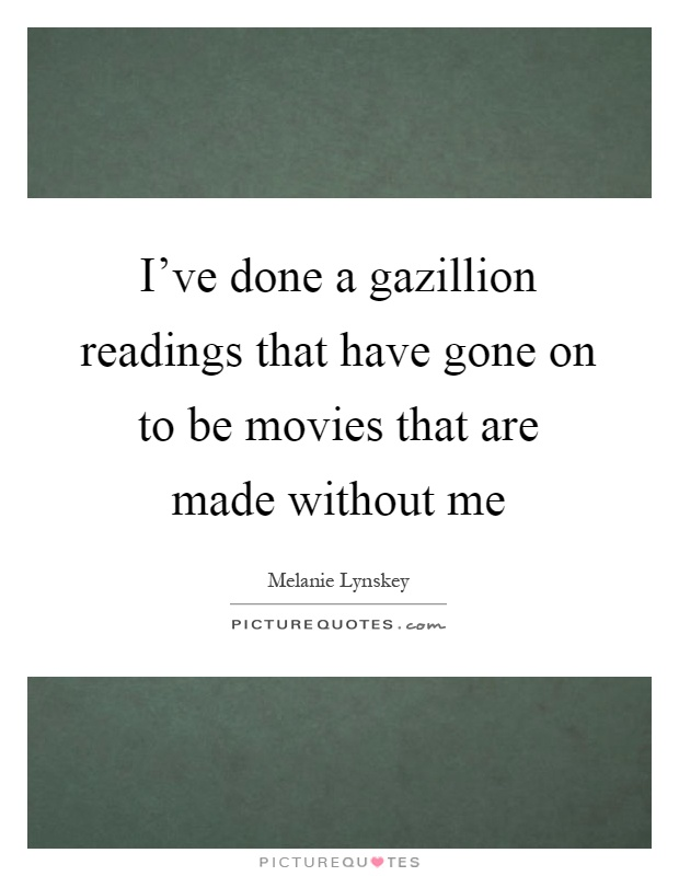 I've done a gazillion readings that have gone on to be movies that are made without me Picture Quote #1