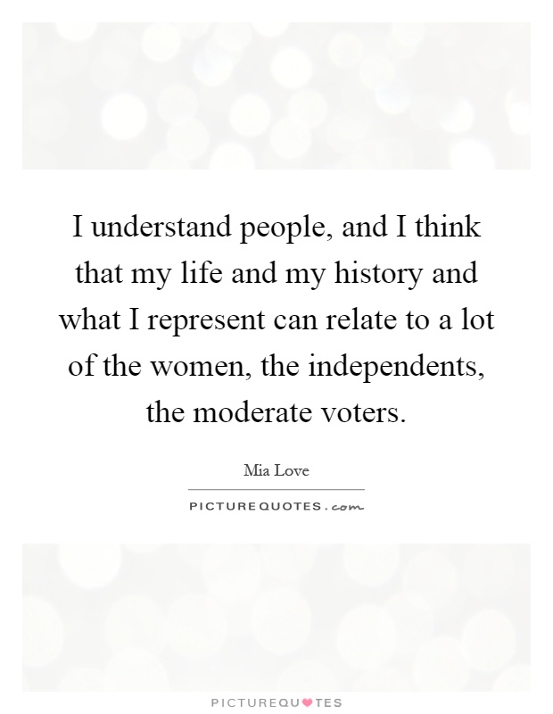 I understand people, and I think that my life and my history and what I represent can relate to a lot of the women, the independents, the moderate voters Picture Quote #1