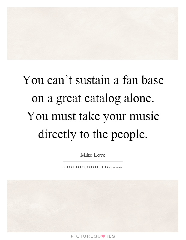 You can't sustain a fan base on a great catalog alone. You must take your music directly to the people Picture Quote #1