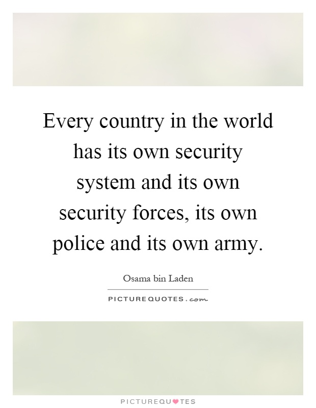 Every country in the world has its own security system and its own security forces, its own police and its own army Picture Quote #1