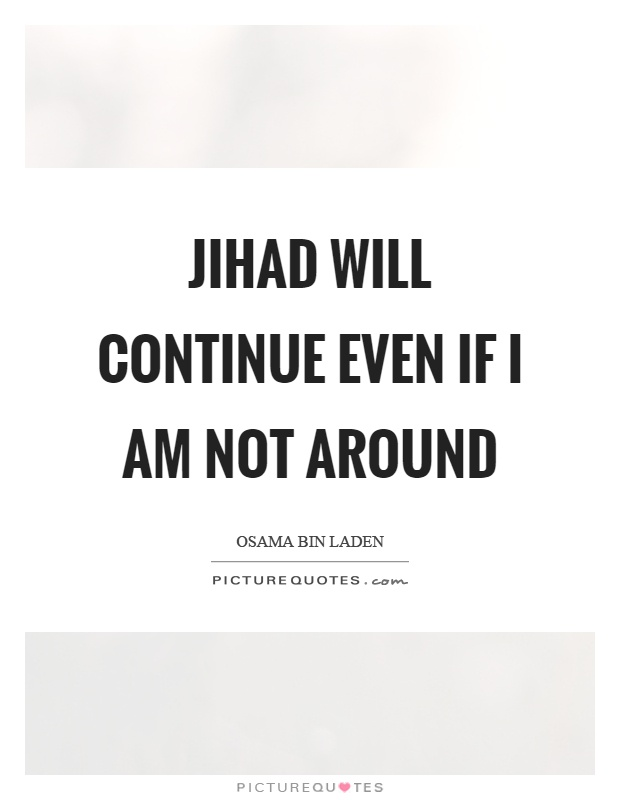 Jihad will continue even if I am not around Picture Quote #1