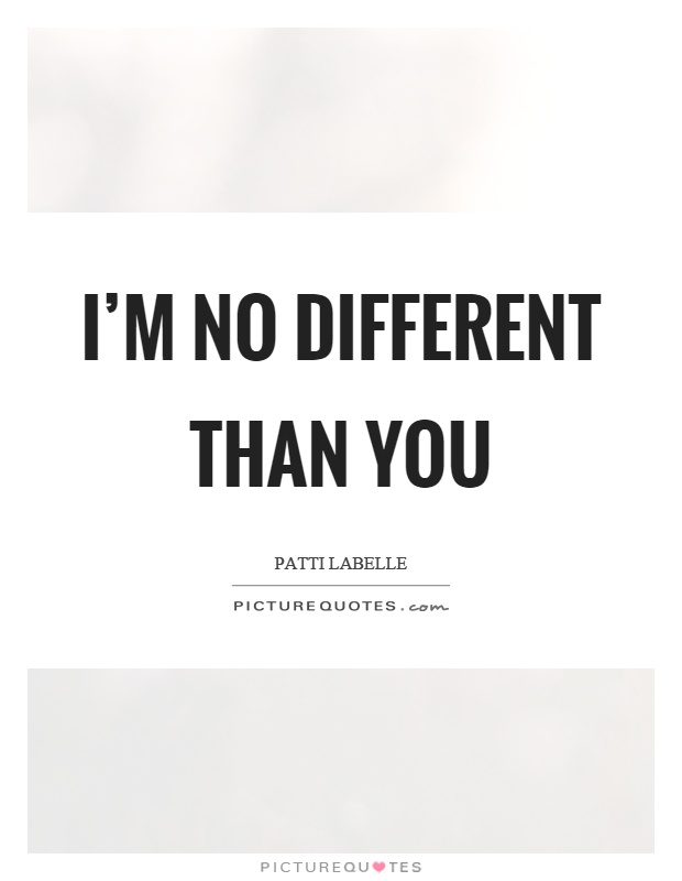I'm no different than you Picture Quote #1