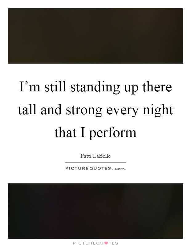 I'm still standing up there tall and strong every night that I perform Picture Quote #1
