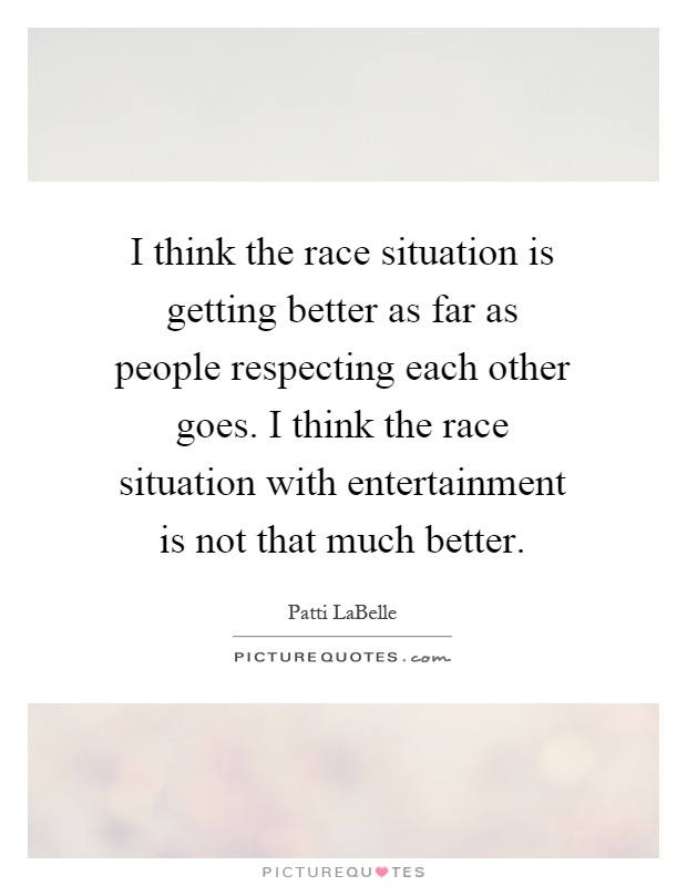 I think the race situation is getting better as far as people respecting each other goes. I think the race situation with entertainment is not that much better Picture Quote #1