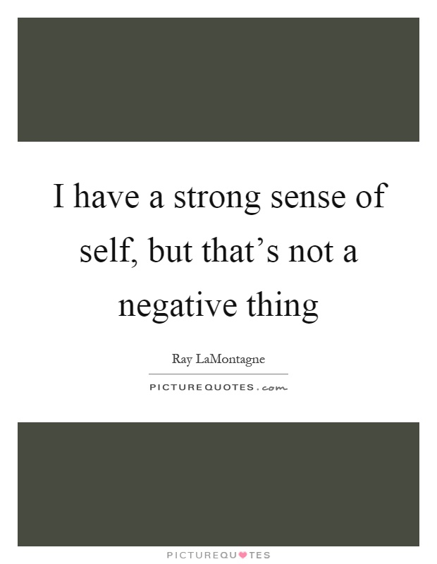 I have a strong sense of self, but that's not a negative thing Picture Quote #1