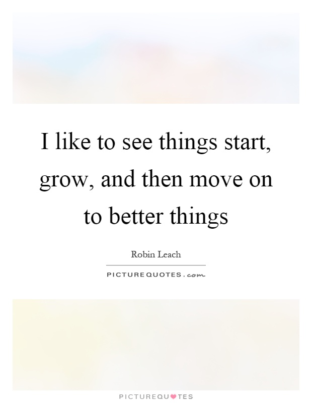 I like to see things start, grow, and then move on to better things Picture Quote #1