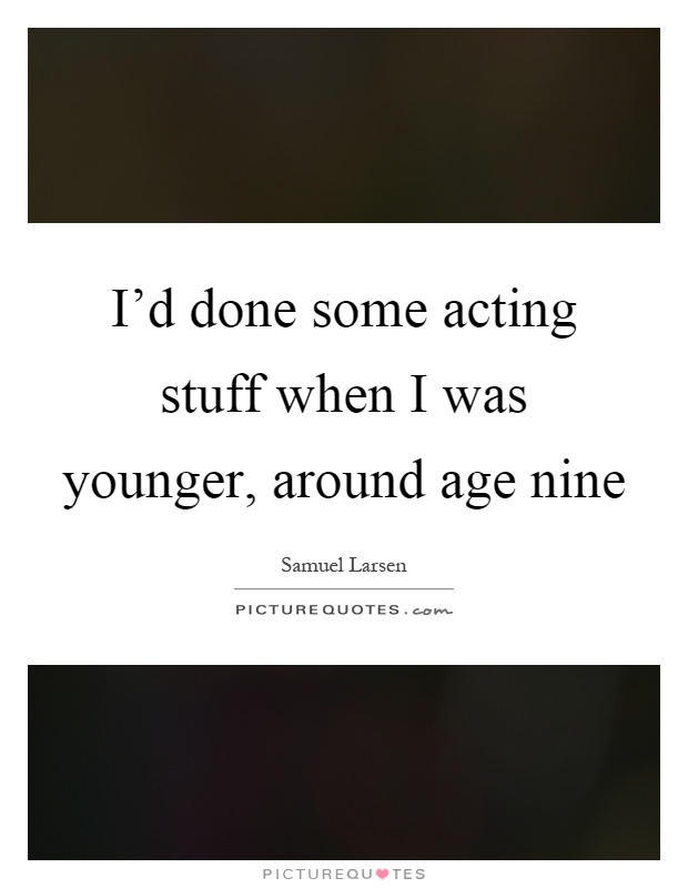 I'd done some acting stuff when I was younger, around age nine Picture Quote #1