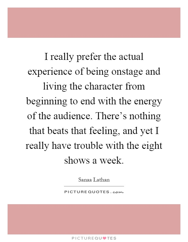 I really prefer the actual experience of being onstage and living the character from beginning to end with the energy of the audience. There's nothing that beats that feeling, and yet I really have trouble with the eight shows a week Picture Quote #1