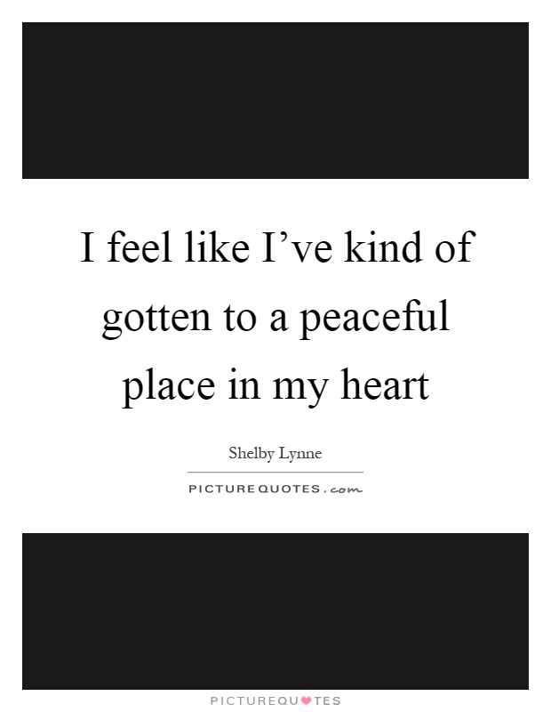 I feel like I've kind of gotten to a peaceful place in my heart Picture Quote #1