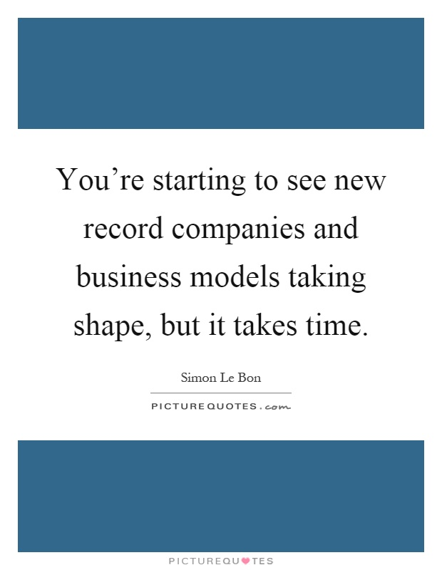 You're starting to see new record companies and business models taking shape, but it takes time Picture Quote #1