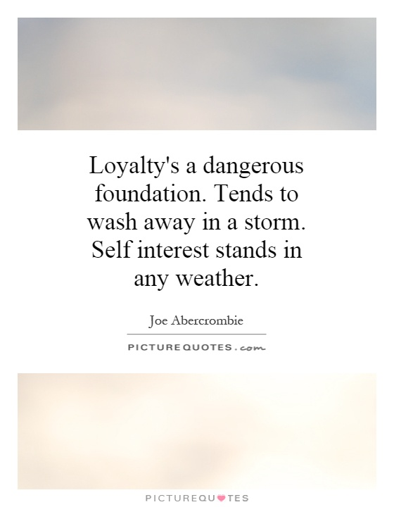 Loyalty's a dangerous foundation. Tends to wash away in a storm. Self interest stands in any weather Picture Quote #1