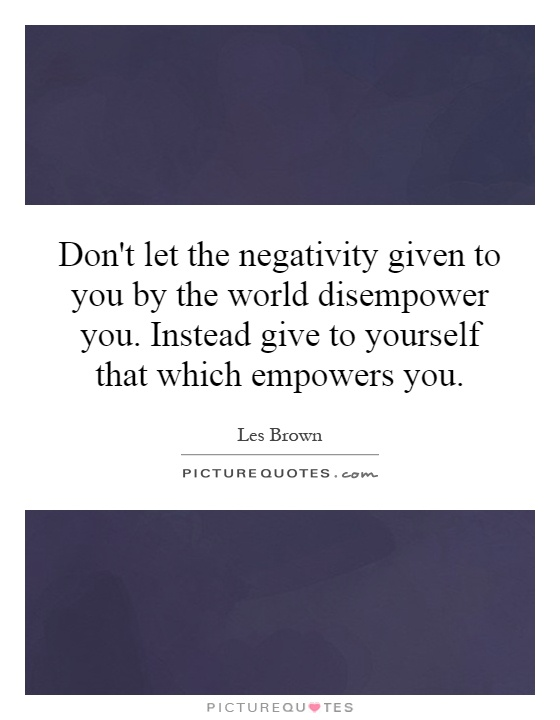 Don't let the negativity given to you by the world disempower you. Instead give to yourself that which empowers you Picture Quote #1