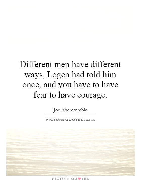 Different men have different ways, Logen had told him once, and you have to have fear to have courage Picture Quote #1