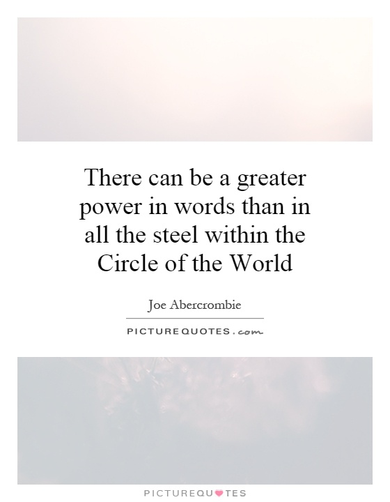 There can be a greater power in words than in all the steel within the Circle of the World Picture Quote #1