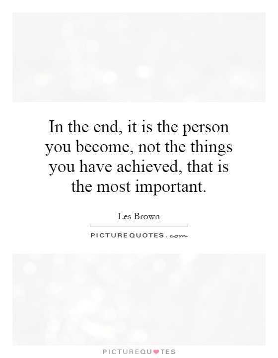 In the end, it is the person you become, not the things you have achieved, that is the most important Picture Quote #1