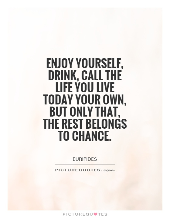 Enjoy yourself, drink, call the life you live today your own, but only that, the rest belongs to chance Picture Quote #1
