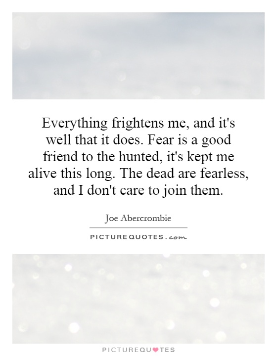 Everything frightens me, and it's well that it does. Fear is a good friend to the hunted, it's kept me alive this long. The dead are fearless, and I don't care to join them Picture Quote #1