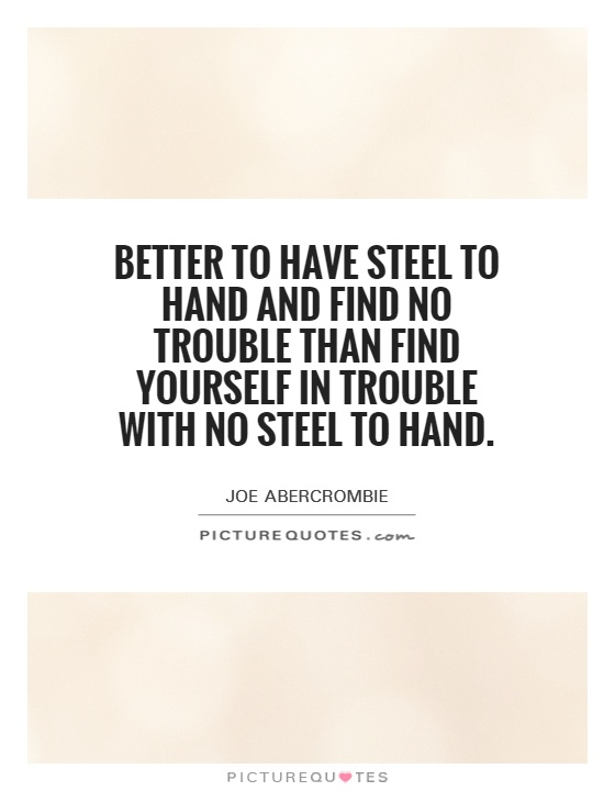 Better to have steel to hand and find no trouble than find yourself in trouble with no steel to hand Picture Quote #1