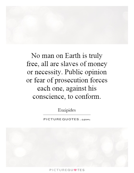 No man on Earth is truly free, all are slaves of money or necessity. Public opinion or fear of prosecution forces each one, against his conscience, to conform Picture Quote #1