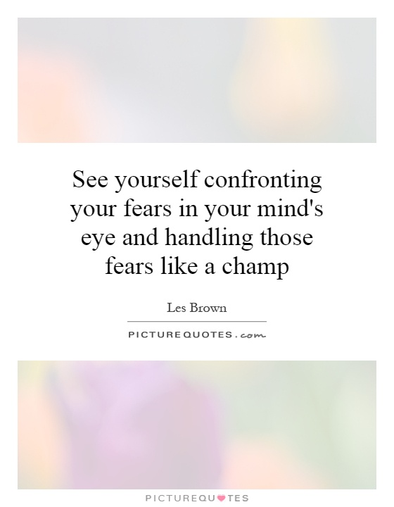 See yourself confronting your fears in your mind's eye and handling those fears like a champ Picture Quote #1