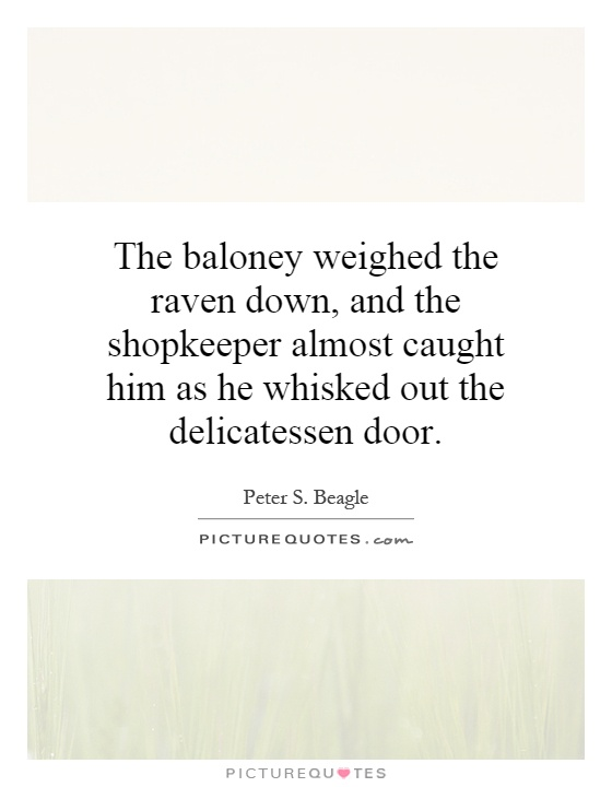 The baloney weighed the raven down, and the shopkeeper almost caught him as he whisked out the delicatessen door Picture Quote #1