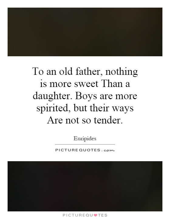 To an old father, nothing is more sweet Than a daughter. Boys are more spirited, but their ways Are not so tender Picture Quote #1