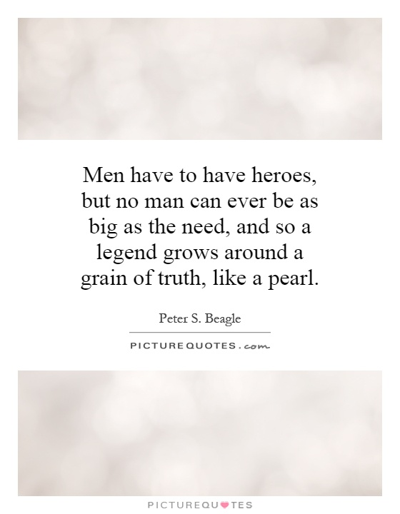 Men have to have heroes, but no man can ever be as big as the need, and so a legend grows around a grain of truth, like a pearl Picture Quote #1